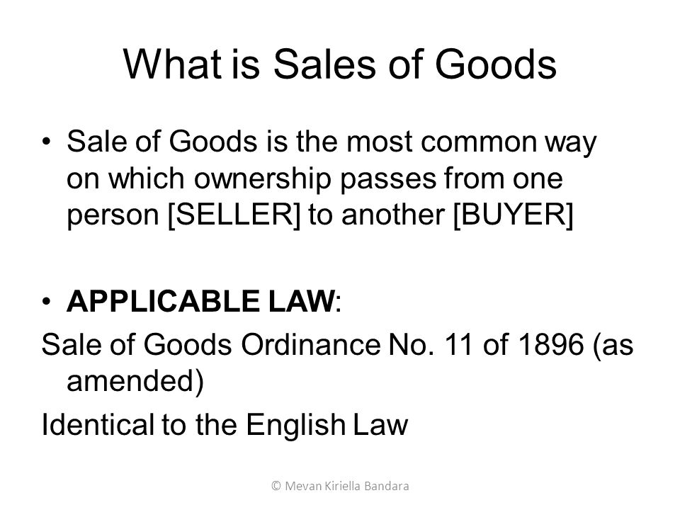What is Sales of Goods Sale of Goods is the most common way on which ownership passes from one person [SELLER] to another [BUYER] APPLICABLE LAW: Sale