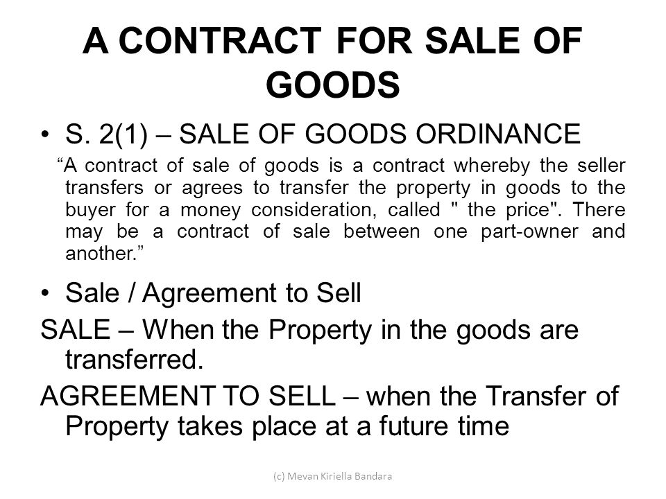 A CONTRACT FOR SALE OF GOODS S. 2(1) – SALE OF GOODS ORDINANCE A contract of sale of goods is a contract whereby the seller transfers or agrees to tra