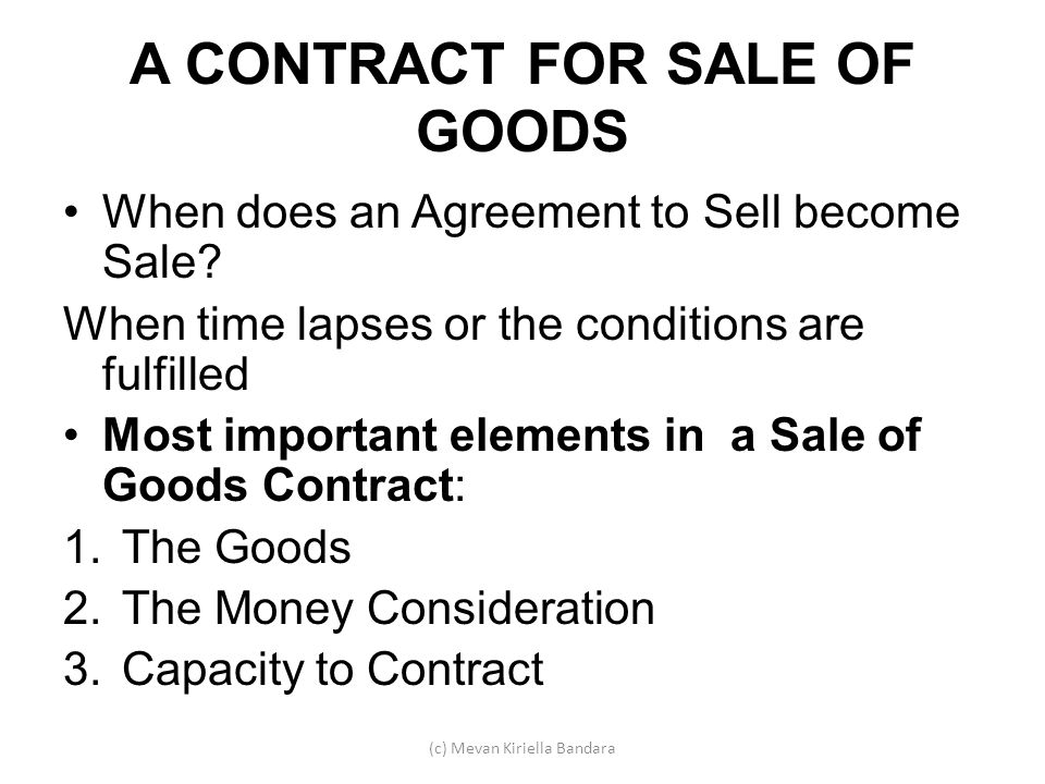 A CONTRACT FOR SALE OF GOODS When does an Agreement to Sell become Sale? When time lapses or the conditions are fulfilled Most important elements in a