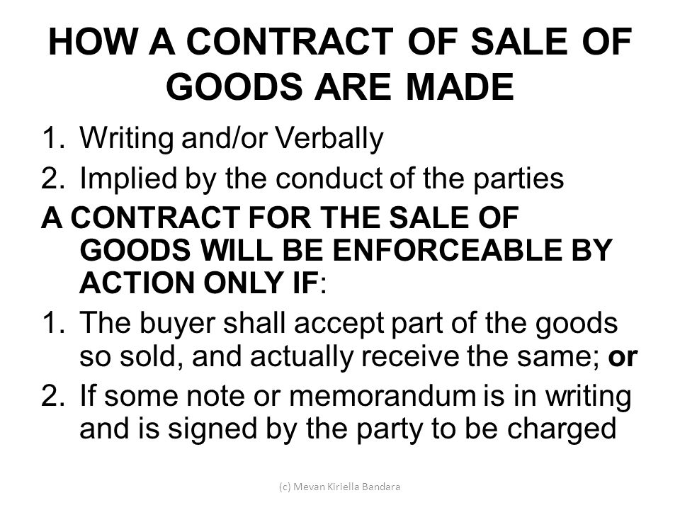 HOW A CONTRACT OF SALE OF GOODS ARE MADE 1.Writing and/or Verbally 2.Implied by the conduct of the parties A CONTRACT FOR THE SALE OF GOODS WILL BE EN