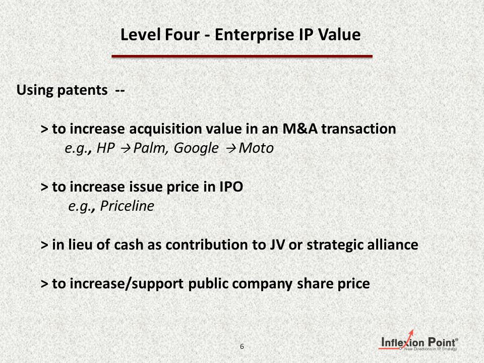 Level Four - Enterprise IP Value Using patents -- > to increase acquisition value in an M&A transaction e.g., HP Palm, Google Moto > to increase issue price in IPO e.g., Priceline > in lieu of cash as contribution to JV or strategic alliance > to increase/support public company share price 76