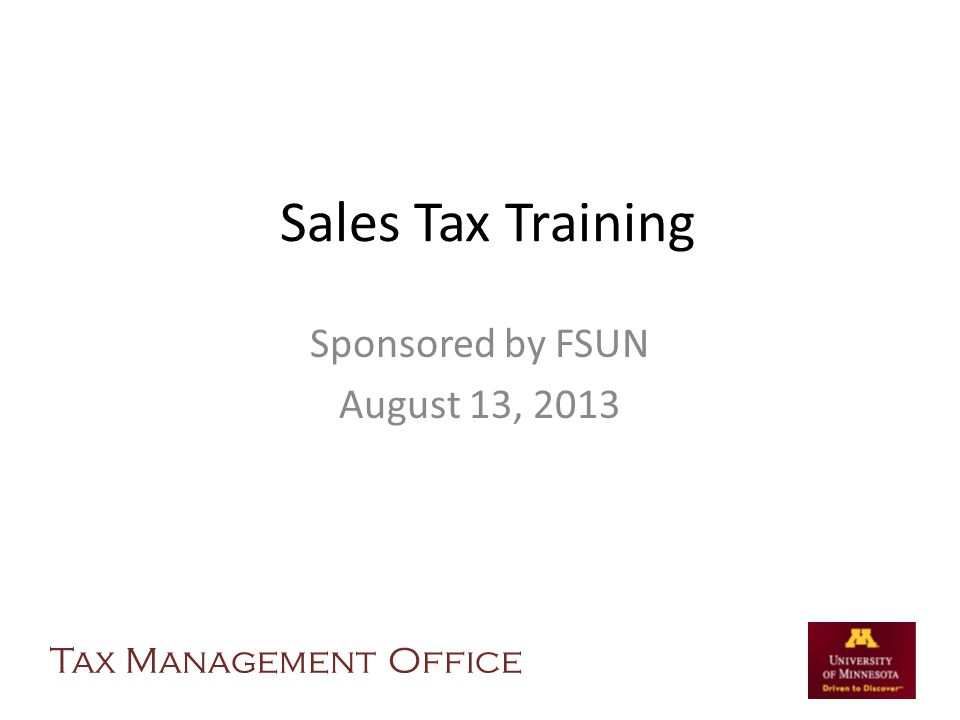Sales Tax Training Sponsored by FSUN August 13, 2013 Tax Management Office