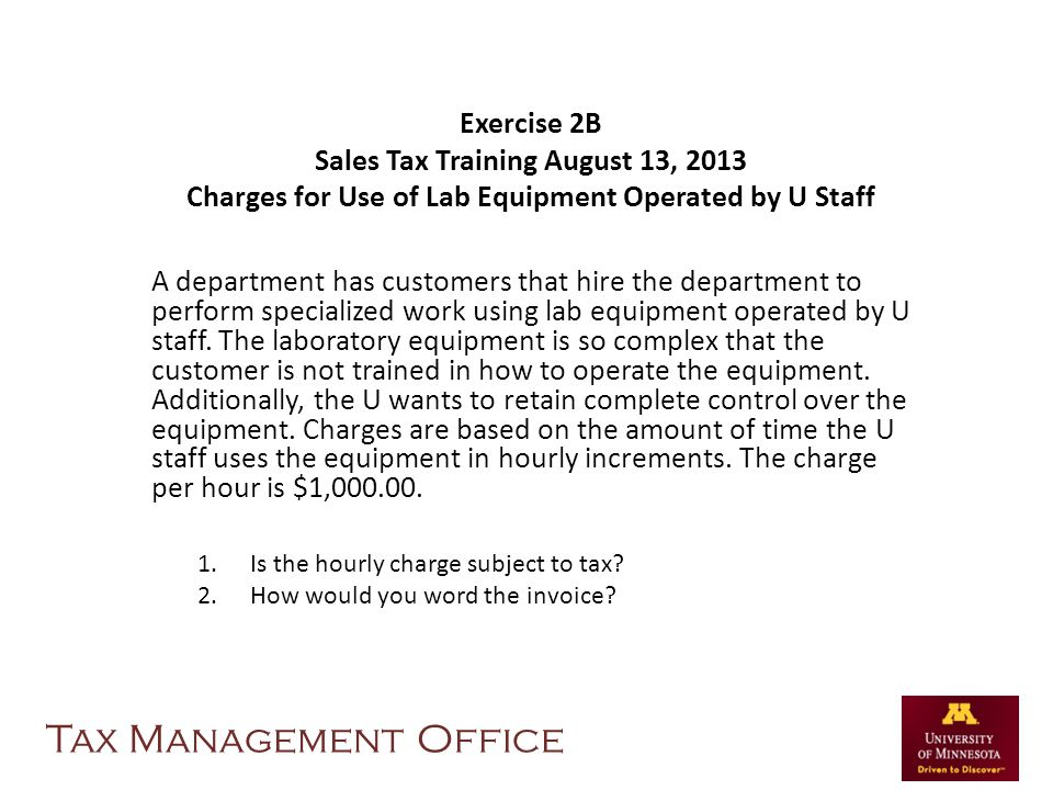 Exercise 2B Sales Tax Training August 13, 2013 Charges for Use of Lab Equipment Operated by U Staff A department has customers that hire the department to perform specialized work using lab equipment operated by U staff.