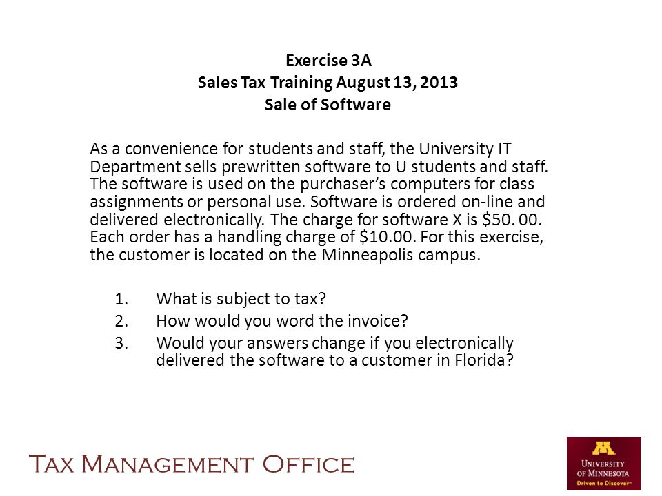 Exercise 3A Sales Tax Training August 13, 2013 Sale of Software As a convenience for students and staff, the University IT Department sells prewritten software to U students and staff.