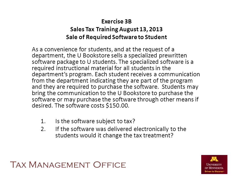 Exercise 3B Sales Tax Training August 13, 2013 Sale of Required Software to Student As a convenience for students, and at the request of a department,