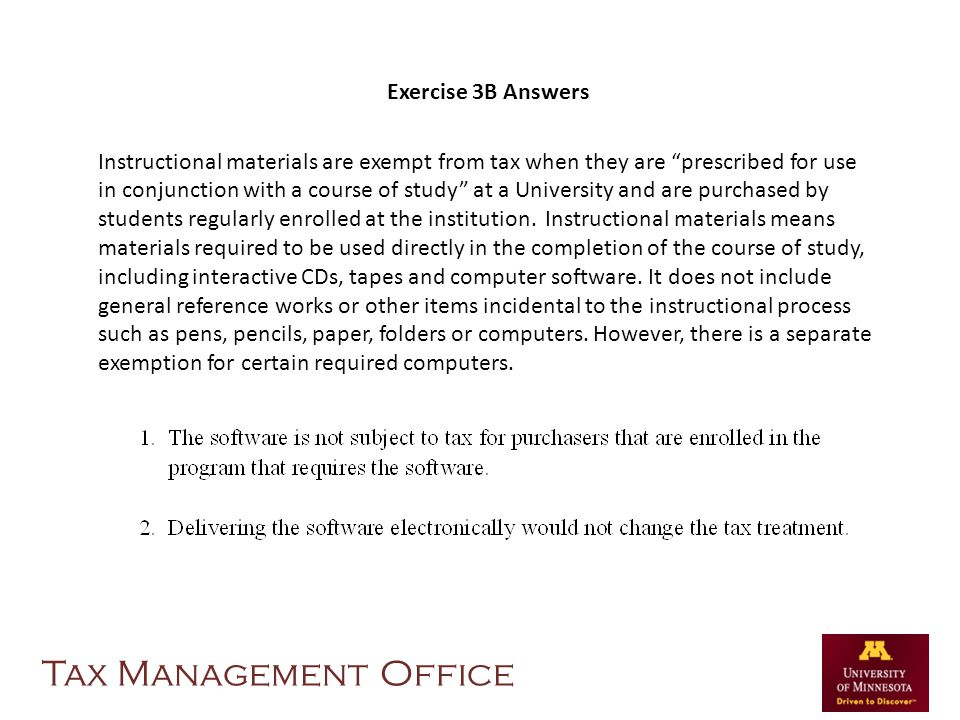 Exercise 3B Answers Instructional materials are exempt from tax when they are prescribed for use in conjunction with a course of study at a University and are purchased by students regularly enrolled at the institution.