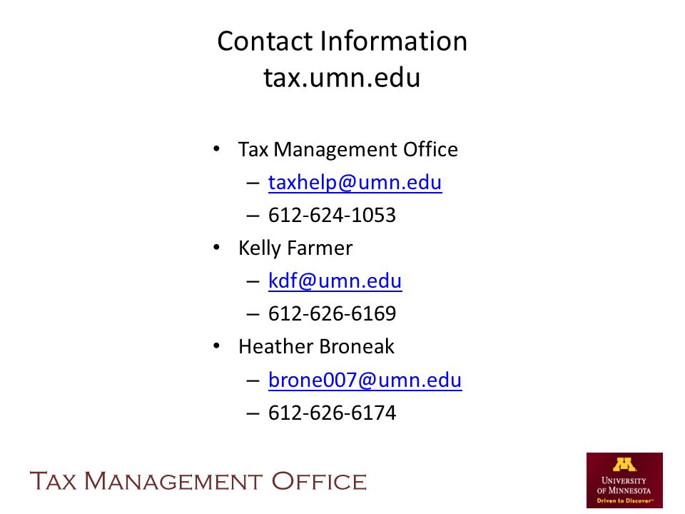 Contact Information tax.umn.edu Tax Management Office – taxhelp@umn.edu taxhelp@umn.edu – 612-624-1053 Kelly Farmer – kdf@umn.edu kdf@umn.edu – 612-626-6169 Heather Broneak – brone007@umn.edu brone007@umn.edu – 612-626-6174 Tax Management Office