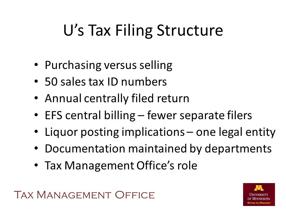Us Tax Filing Structure Purchasing versus selling 50 sales tax ID numbers Annual centrally filed return EFS central billing – fewer separate filers Liquor posting implications – one legal entity Documentation maintained by departments Tax Management Offices role Tax Management Office