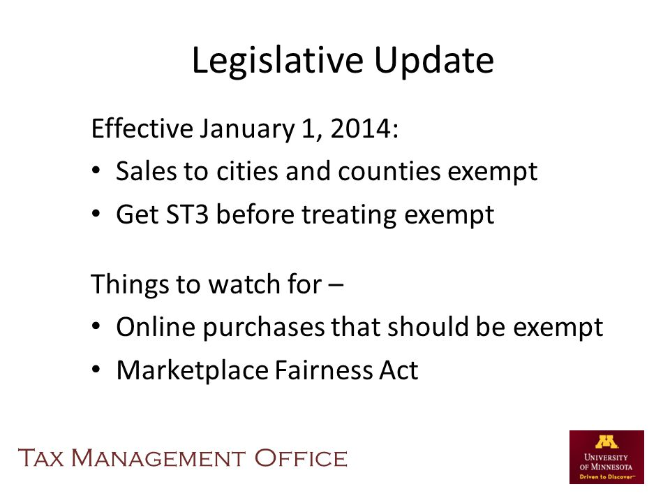 Legislative Update Effective January 1, 2014: Sales to cities and counties exempt Get ST3 before treating exempt Things to watch for – Online purchases that should be exempt Marketplace Fairness Act Tax Management Office