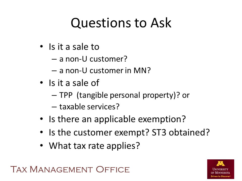 Questions to Ask Is it a sale to – a non-U customer? – a non-U customer in MN? Is it a sale of – TPP (tangible personal property)? or – taxable servic