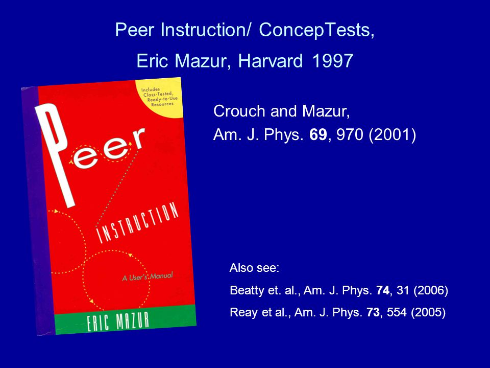 Peer Instruction/ ConcepTests, Eric Mazur, Harvard 1997 Crouch and Mazur, Am.
