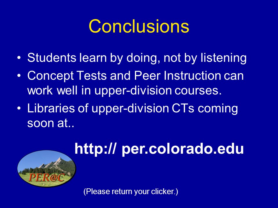 Conclusions Students learn by doing, not by listening Concept Tests and Peer Instruction can work well in upper-division courses.