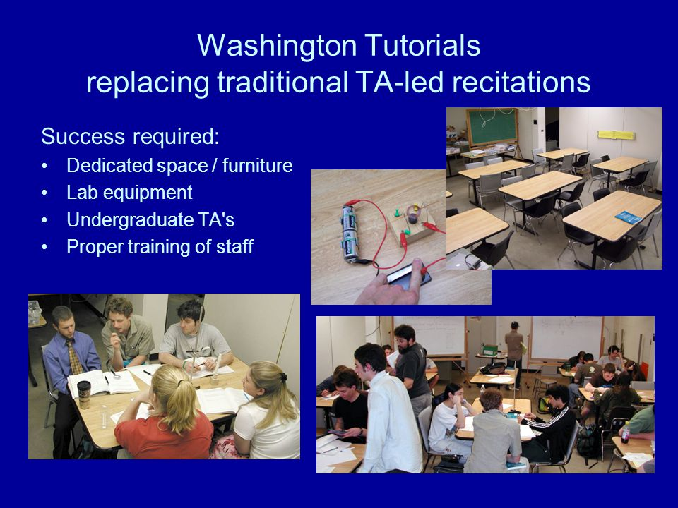 Washington Tutorials replacing traditional TA-led recitations Success required: Dedicated space / furniture Lab equipment Undergraduate TA s Proper training of staff