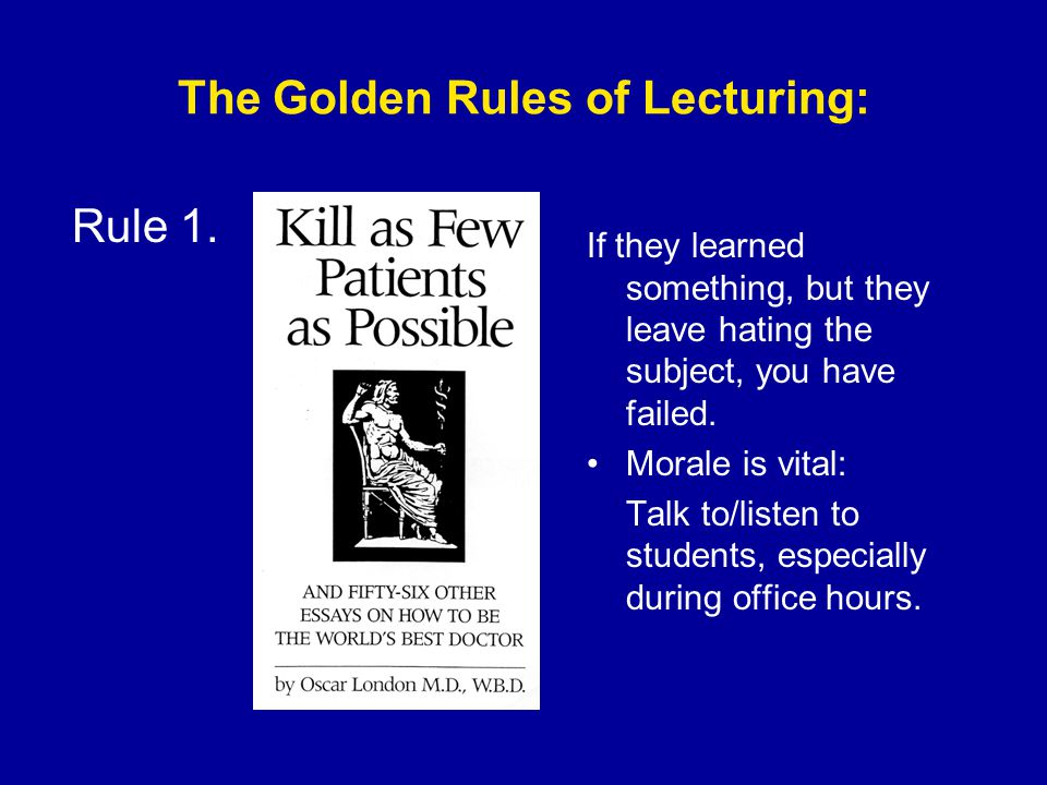 The Golden Rules of Lecturing: If they learned something, but they leave hating the subject, you have failed.