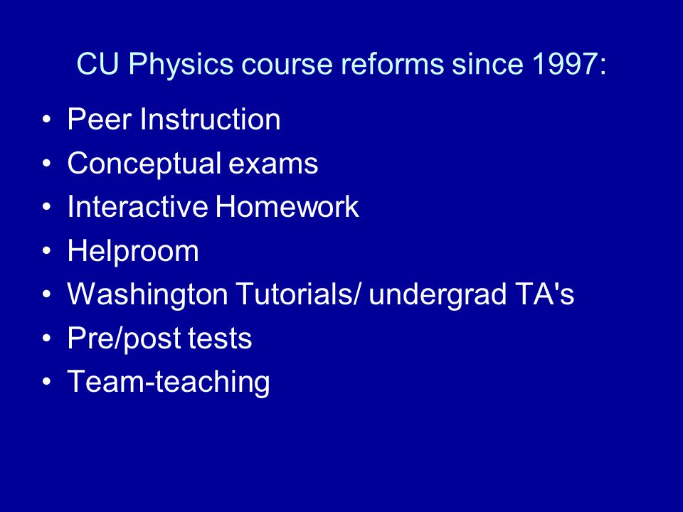 CU Physics course reforms since 1997: Peer Instruction Conceptual exams Interactive Homework Helproom Washington Tutorials/ undergrad TA s Pre/post tests Team-teaching