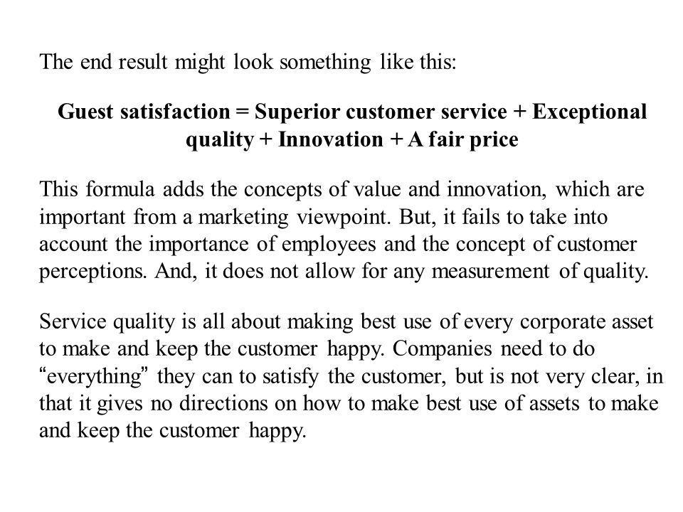 The end result might look something like this: Guest satisfaction = Superior customer service + Exceptional quality + Innovation + A fair price This f