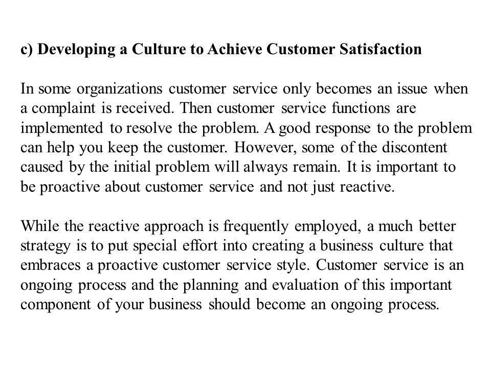 c) Developing a Culture to Achieve Customer Satisfaction In some organizations customer service only becomes an issue when a complaint is received. Th