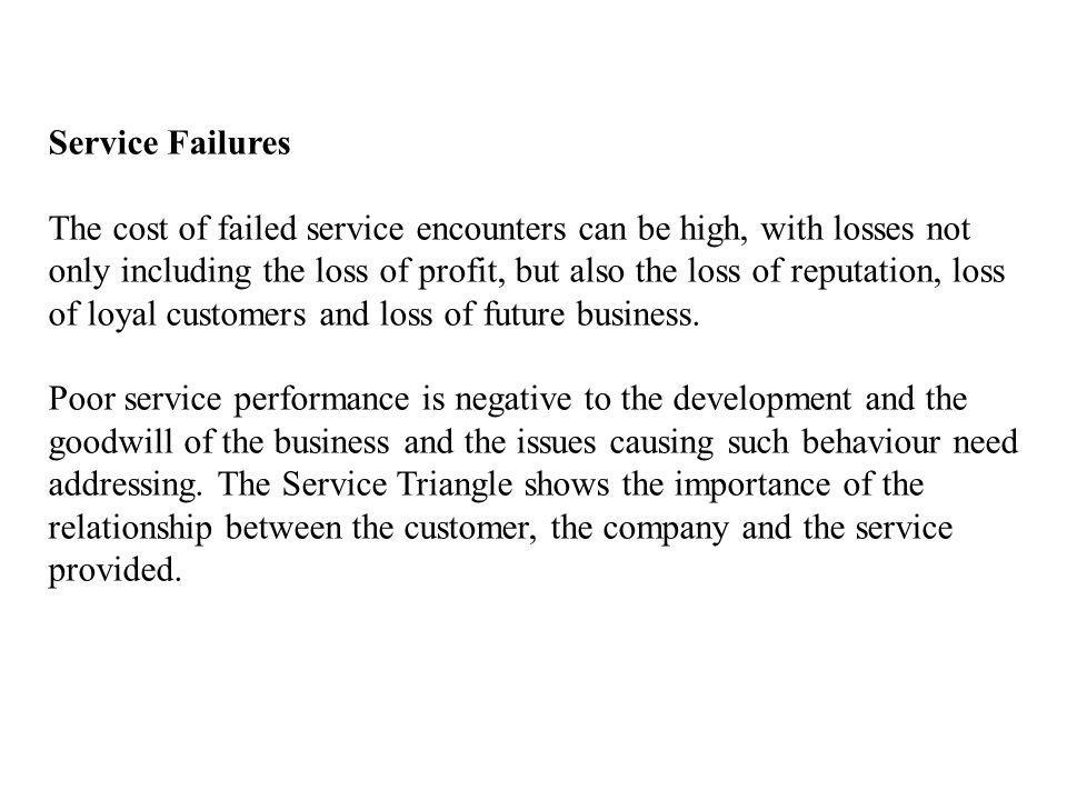 Service Failures The cost of failed service encounters can be high, with losses not only including the loss of profit, but also the loss of reputation, loss of loyal customers and loss of future business.