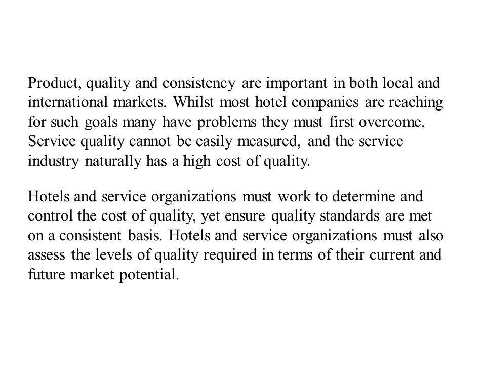 Product, quality and consistency are important in both local and international markets. Whilst most hotel companies are reaching for such goals many h
