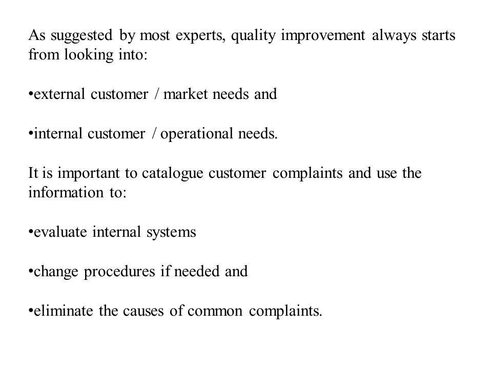 As suggested by most experts, quality improvement always starts from looking into: external customer / market needs and internal customer / operational needs.