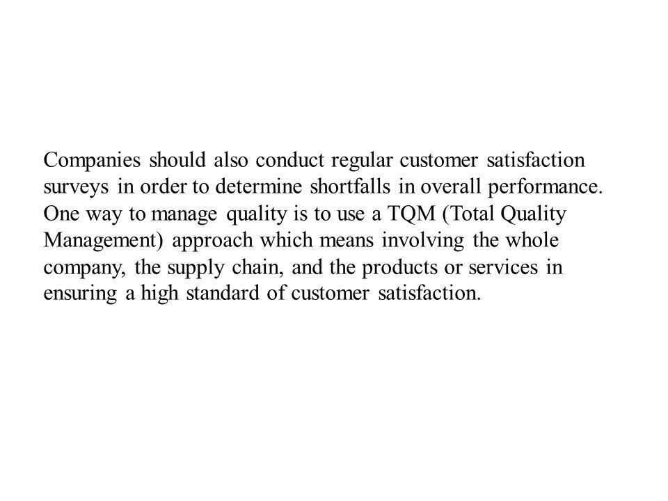 Companies should also conduct regular customer satisfaction surveys in order to determine shortfalls in overall performance.