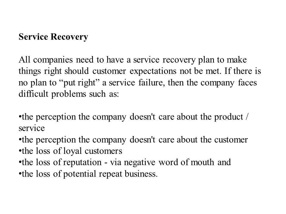Service Recovery All companies need to have a service recovery plan to make things right should customer expectations not be met.