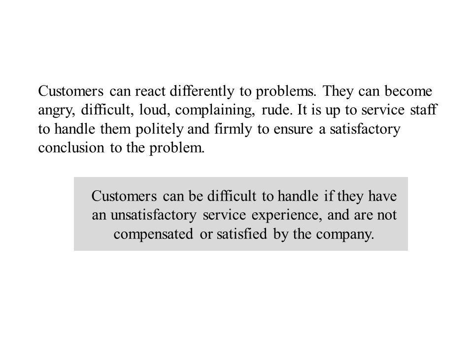 Customers can be difficult to handle if they have an unsatisfactory service experience, and are not compensated or satisfied by the company.