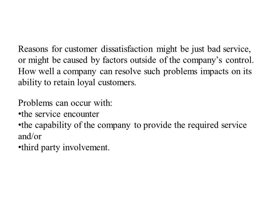 Reasons for customer dissatisfaction might be just bad service, or might be caused by factors outside of the companys control.