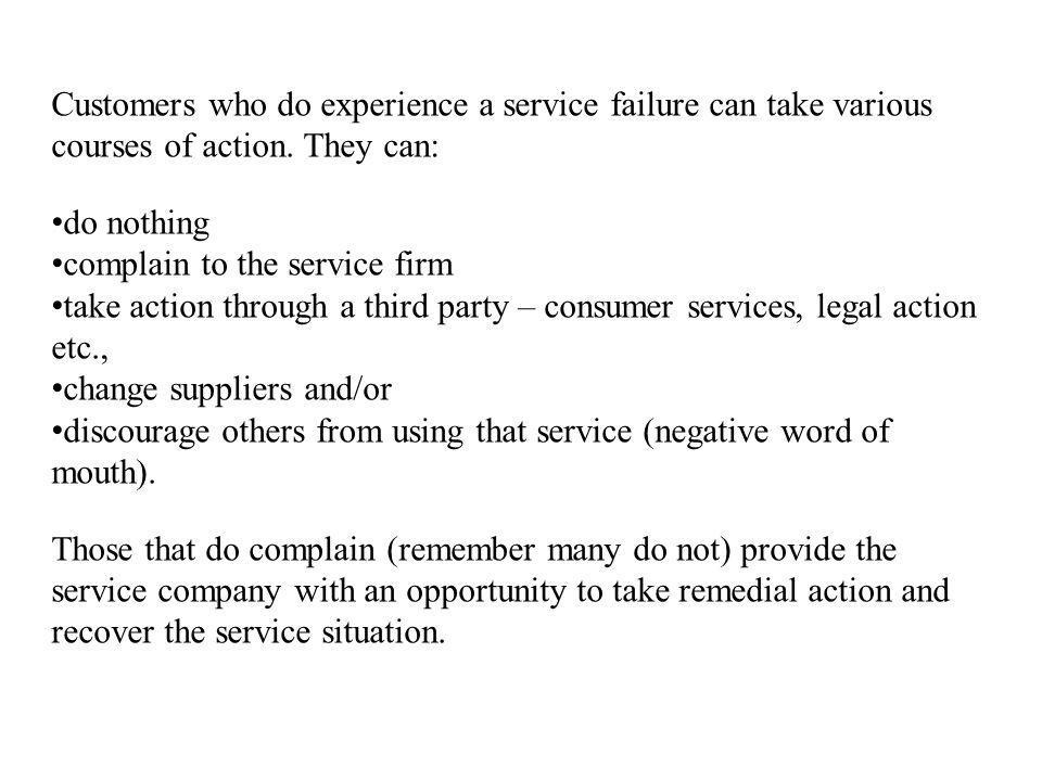 Customers who do experience a service failure can take various courses of action. They can: do nothing complain to the service firm take action throug