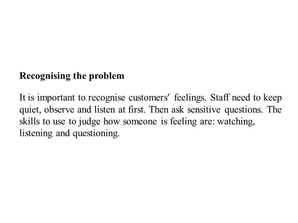 Recognising the problem It is important to recognise customers feelings. Staff need to keep quiet, observe and listen at first. Then ask sensitive que