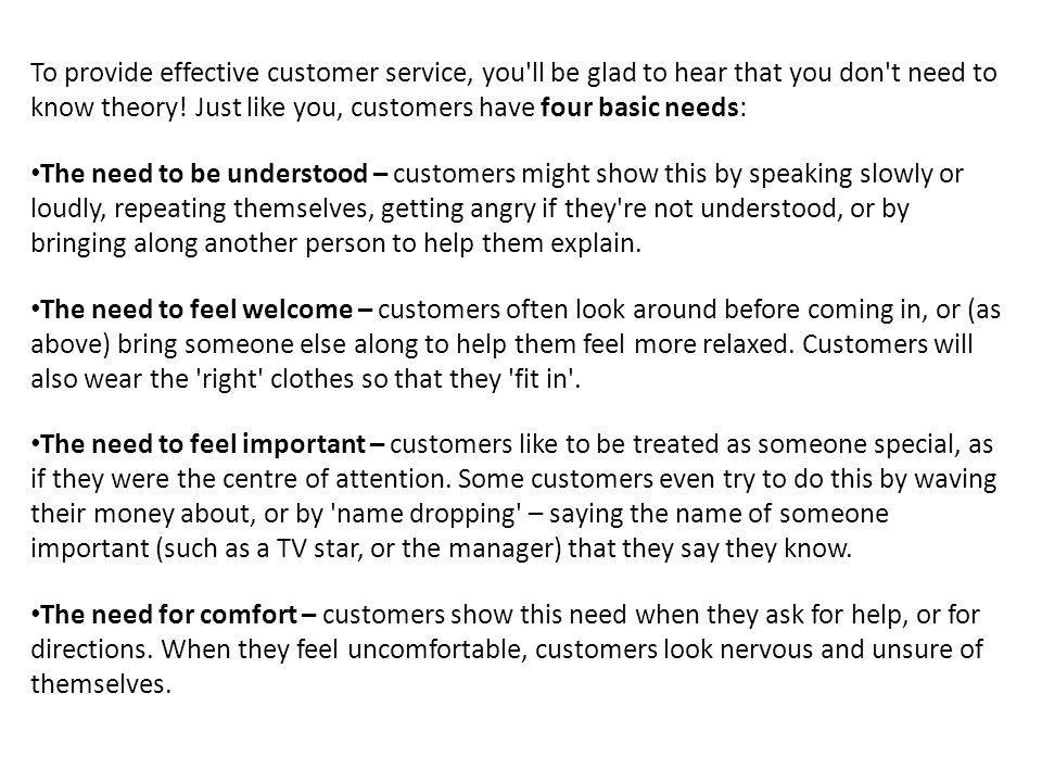 To provide effective customer service, you'll be glad to hear that you don't need to know theory! Just like you, customers have four basic needs: The
