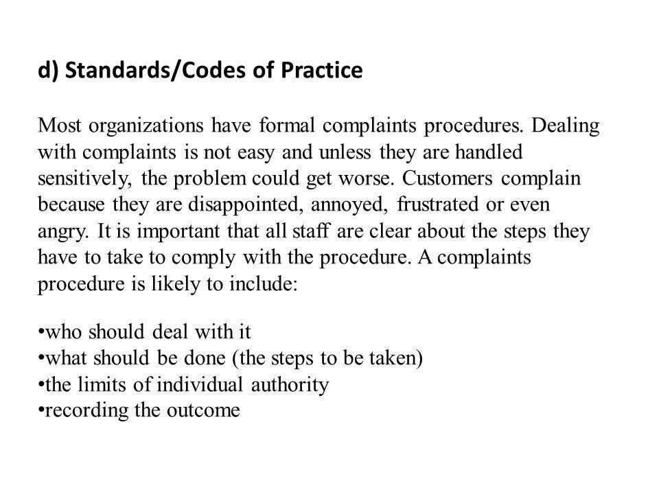 d) Standards/Codes of Practice Most organizations have formal complaints procedures. Dealing with complaints is not easy and unless they are handled s