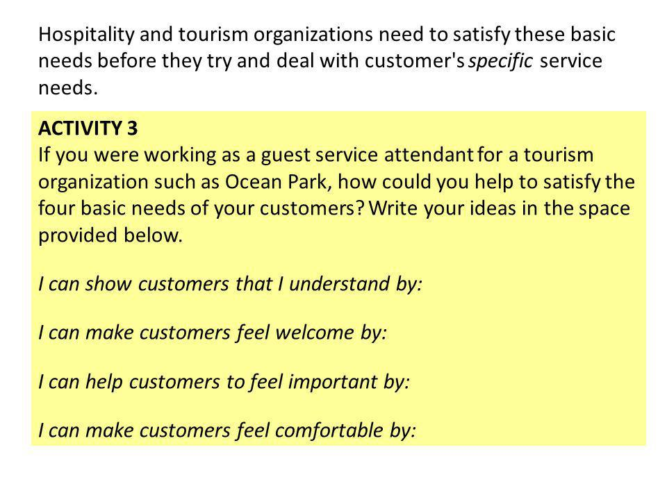 Hospitality and tourism organizations need to satisfy these basic needs before they try and deal with customer's specific service needs. ACTIVITY 3 If