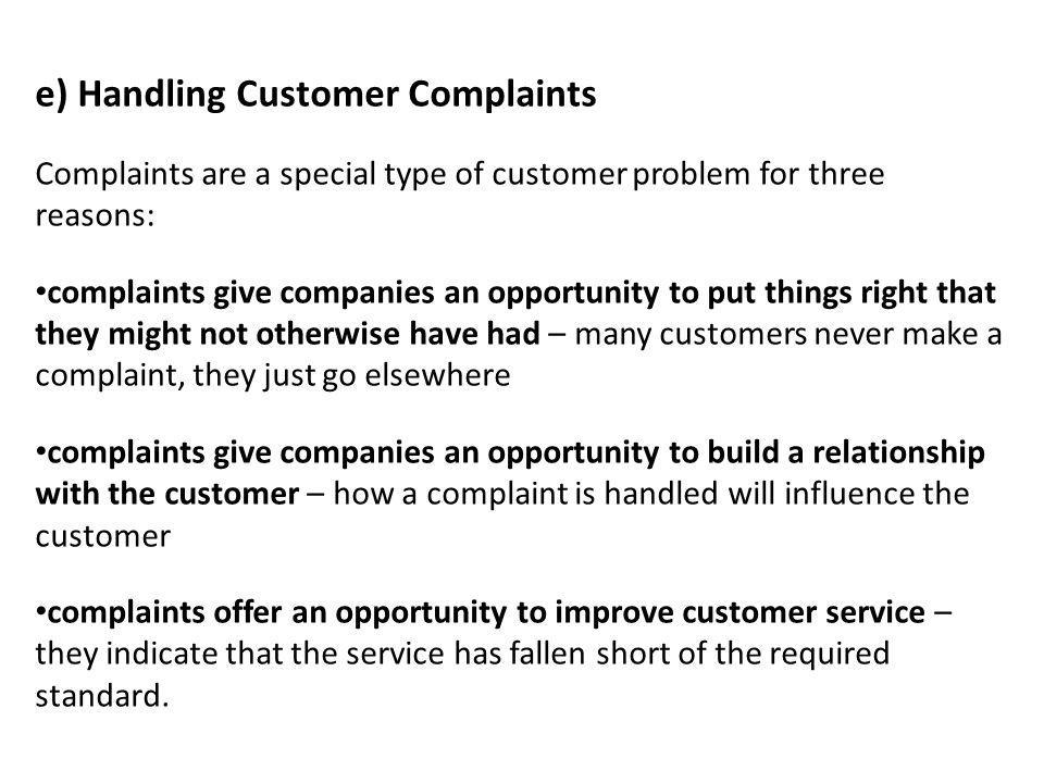e) Handling Customer Complaints Complaints are a special type of customer problem for three reasons: complaints give companies an opportunity to put t