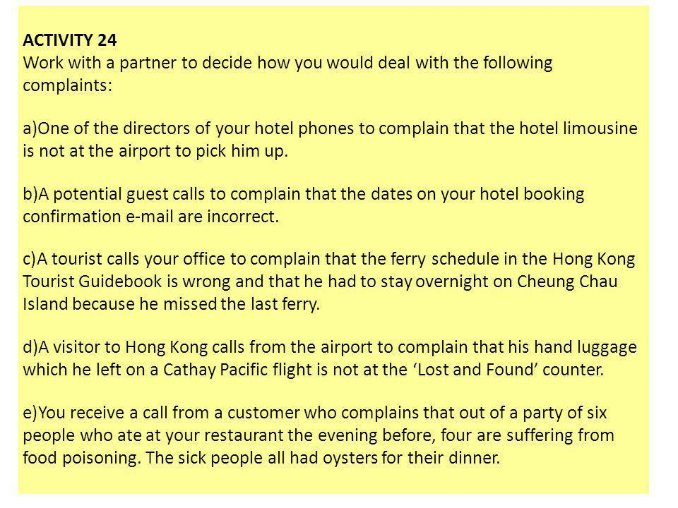 ACTIVITY 24 Work with a partner to decide how you would deal with the following complaints: a)One of the directors of your hotel phones to complain th