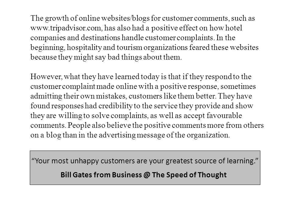 The growth of online websites/blogs for customer comments, such as www.tripadvisor.com, has also had a positive effect on how hotel companies and destinations handle customer complaints.