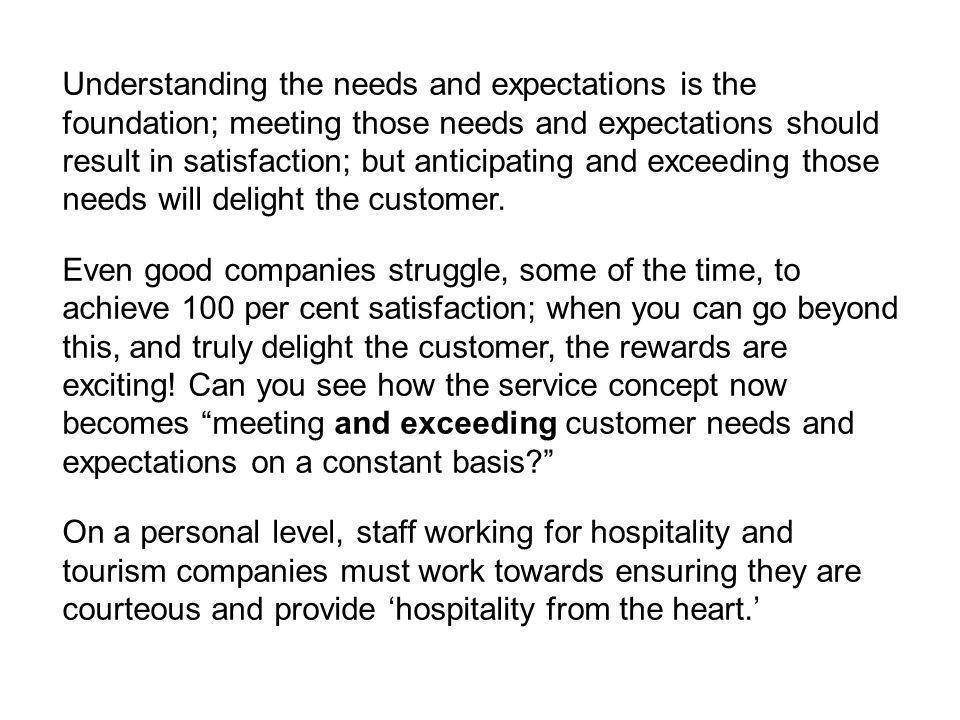 Understanding the needs and expectations is the foundation; meeting those needs and expectations should result in satisfaction; but anticipating and exceeding those needs will delight the customer.