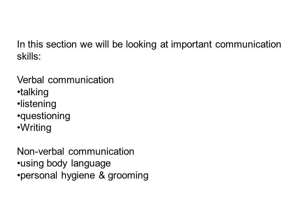 In this section we will be looking at important communication skills: Verbal communication talking listening questioning Writing Non-verbal communication using body language personal hygiene & grooming
