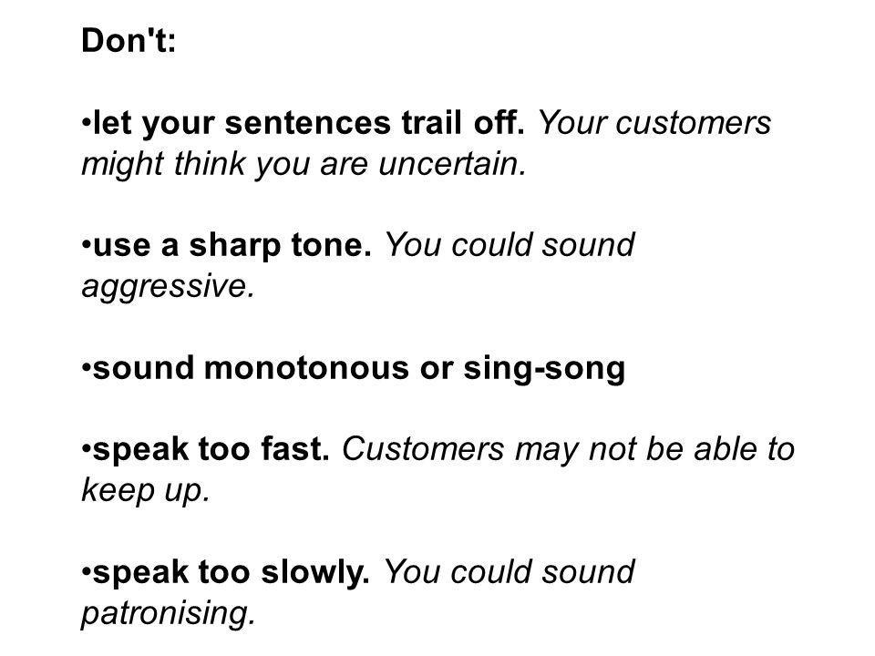 Don't: let your sentences trail off. Your customers might think you are uncertain. use a sharp tone. You could sound aggressive. sound monotonous or s