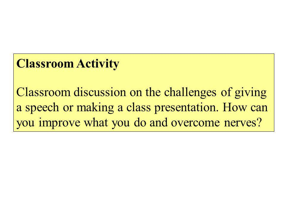 Classroom Activity Classroom discussion on the challenges of giving a speech or making a class presentation.