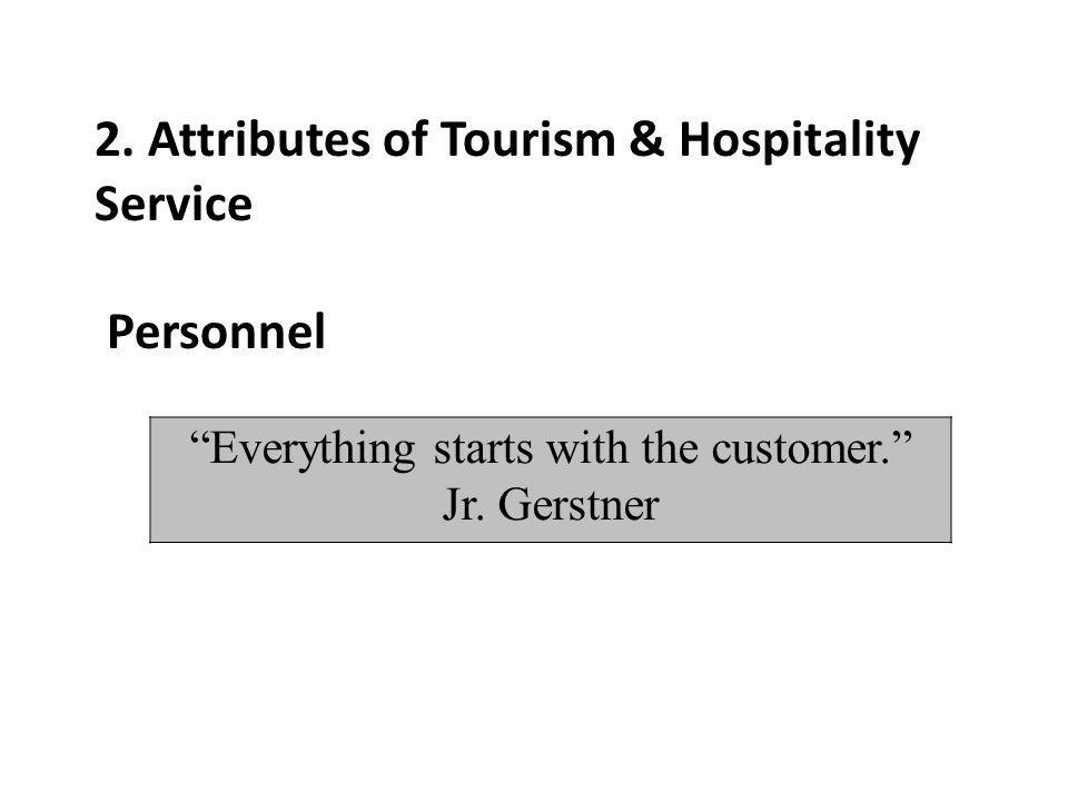 2. Attributes of Tourism & Hospitality Service Personnel Everything starts with the customer. Jr. Gerstner