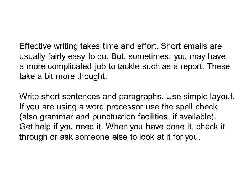 Effective writing takes time and effort.Short emails are usually fairly easy to do.