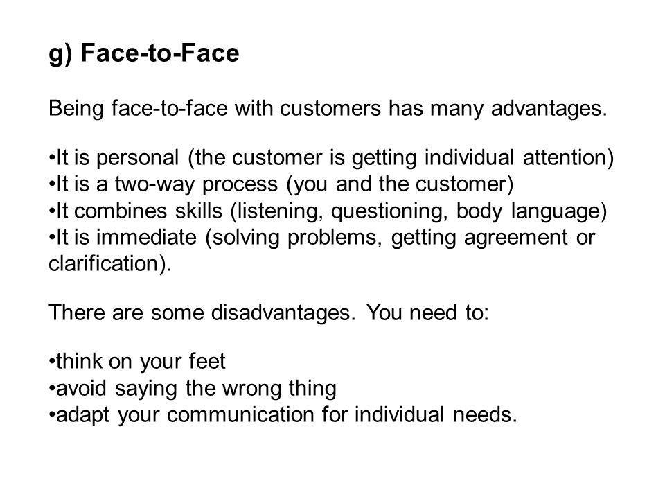 g) Face-to-Face Being face-to-face with customers has many advantages. It is personal (the customer is getting individual attention) It is a two-way p