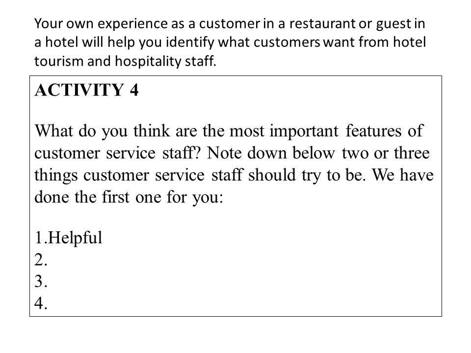 Your own experience as a customer in a restaurant or guest in a hotel will help you identify what customers want from hotel tourism and hospitality st