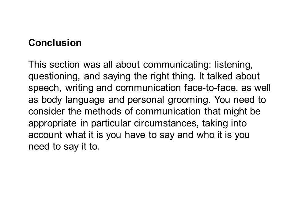 Conclusion This section was all about communicating: listening, questioning, and saying the right thing. It talked about speech, writing and communica