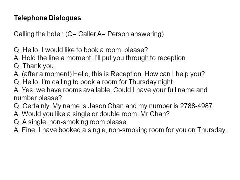Telephone Dialogues Calling the hotel: (Q= Caller A= Person answering) Q. Hello. I would like to book a room, please? A. Hold the line a moment, I'll