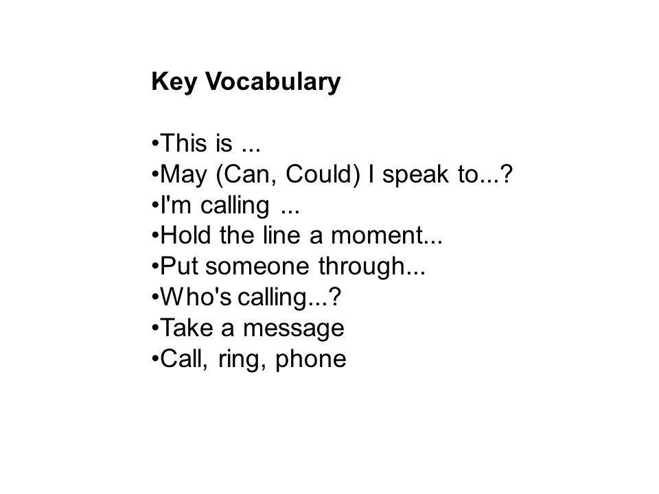 Key Vocabulary This is... May (Can, Could) I speak to...? I'm calling... Hold the line a moment... Put someone through... Who's calling...? Take a mes