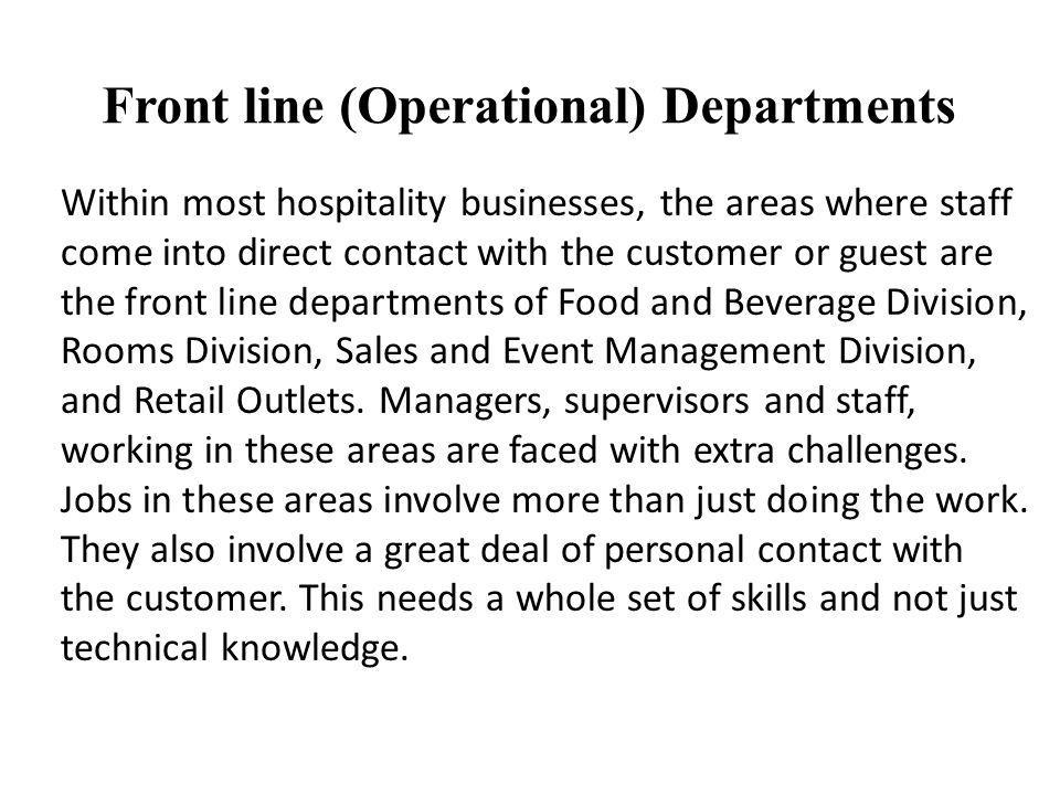 Within most hospitality businesses, the areas where staff come into direct contact with the customer or guest are the front line departments of Food a
