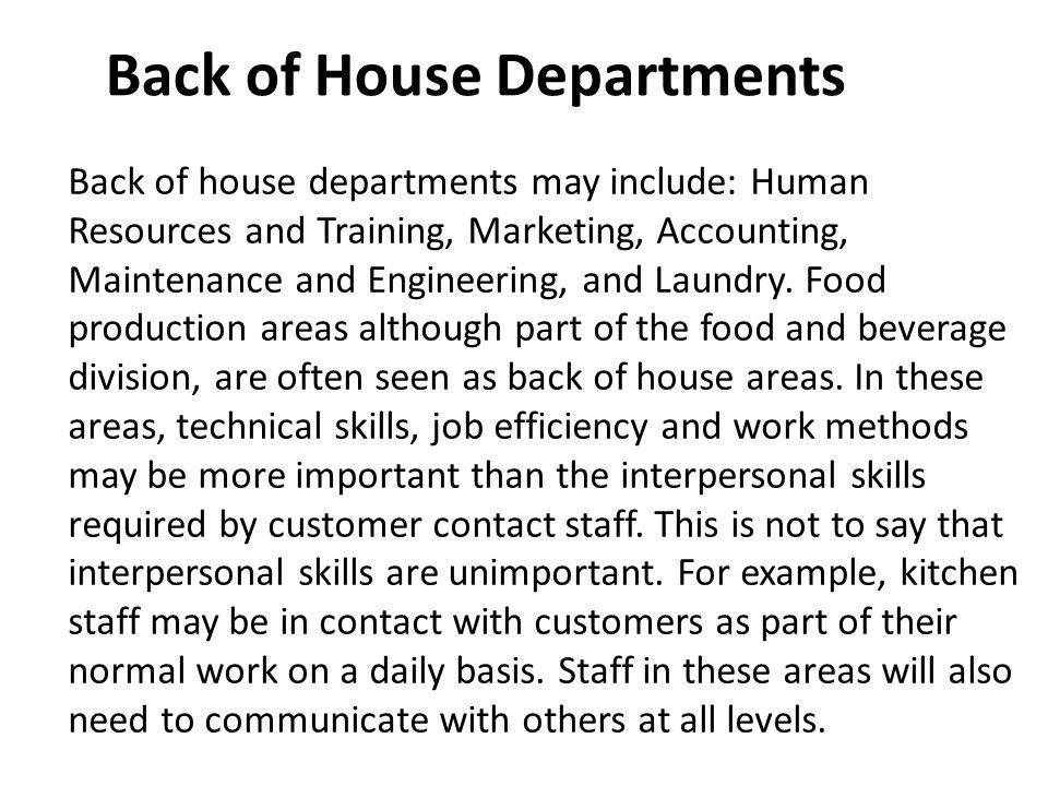 Back of house departments may include: Human Resources and Training, Marketing, Accounting, Maintenance and Engineering, and Laundry. Food production