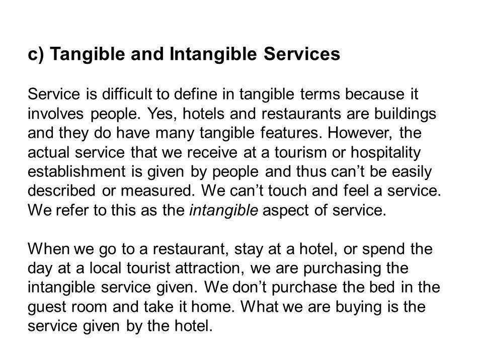 c) Tangible and Intangible Services Service is difficult to define in tangible terms because it involves people. Yes, hotels and restaurants are build